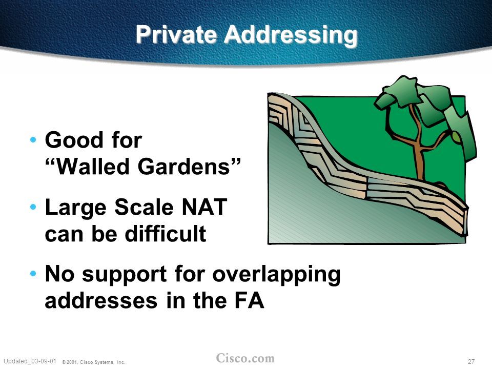 27 Updated_03-09-01 © 2001, Cisco Systems, Inc. Private Addressing Good for Walled Gardens Large Scale NAT can be difficult No support for overlapping