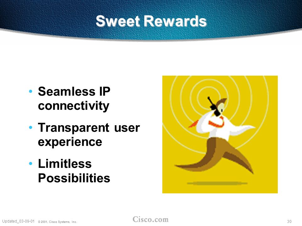 30 Updated_03-09-01 © 2001, Cisco Systems, Inc. Sweet Rewards Seamless IP connectivity Transparent user experience Limitless Possibilities