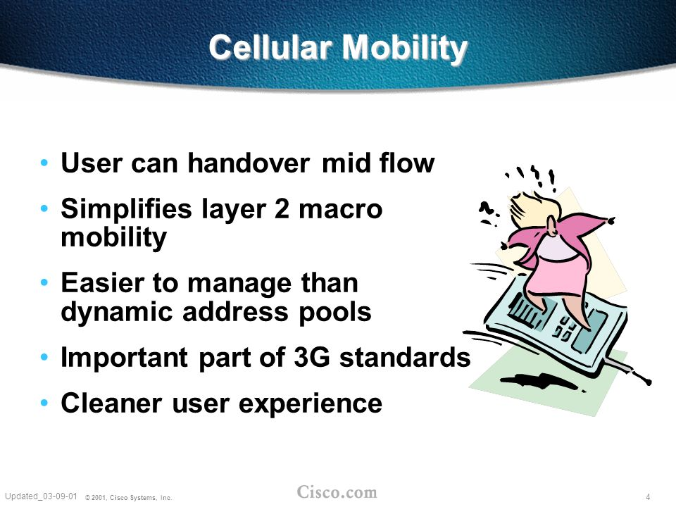 4 Updated_03-09-01 © 2001, Cisco Systems, Inc. Cellular Mobility User can handover mid flow Simplifies layer 2 macro mobility Easier to manage than dy