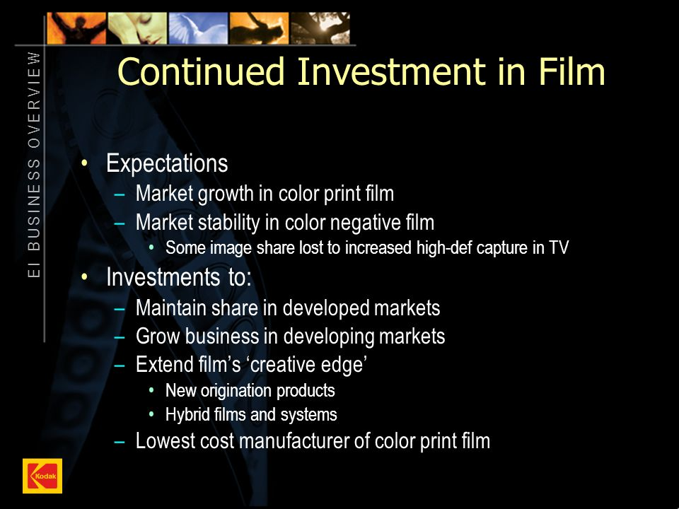 E I B U S I N E S S O V E R V I E W 10 Continued Investment in Film Expectations –Market growth in color print film –Market stability in color negative film Some image share lost to increased high-def capture in TV Investments to: –Maintain share in developed markets –Grow business in developing markets –Extend films creative edge New origination products Hybrid films and systems –Lowest cost manufacturer of color print film