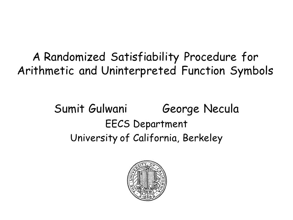2 Introduction Problem –Check satisfiability of conjunction of literals –Example: x = 2y+3 Æ F(x-3) F(2y) –Application: program verification Existing algorithms –Linear arithmetic: Gaussian elimination, Simplex –Uninterpreted function terms: congruence closure –Combination: Nelson-Oppen, Shostak Our proposal –A randomized algorithm –We hope to gain: simplicity and efficiency