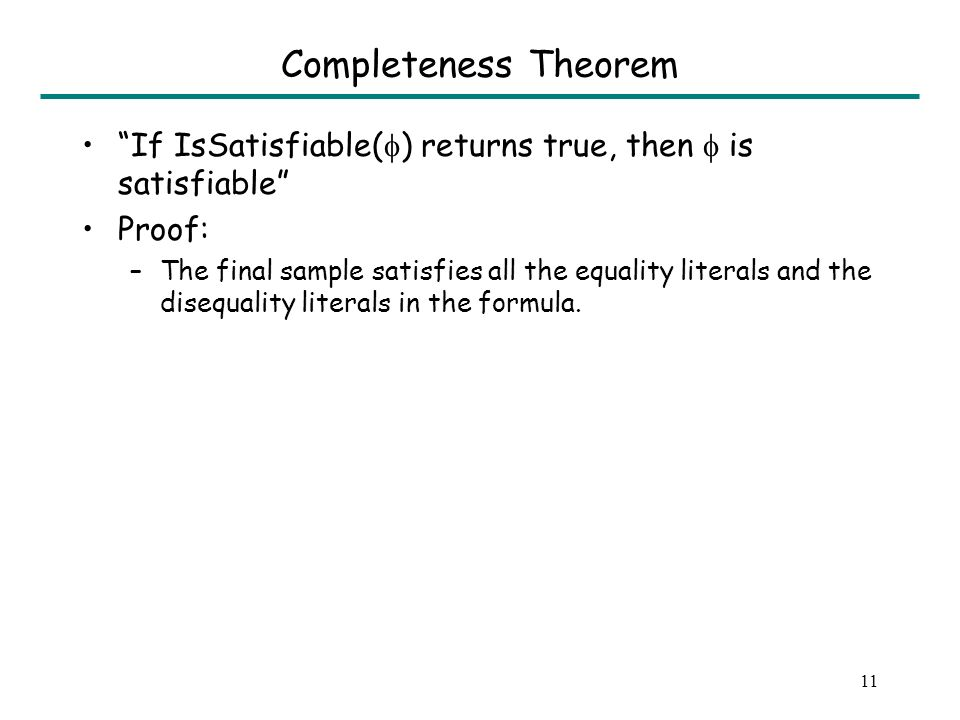 11 Completeness Theorem If IsSatisfiable( ) returns true, then is satisfiable Proof: –The final sample satisfies all the equality literals and the disequality literals in the formula.