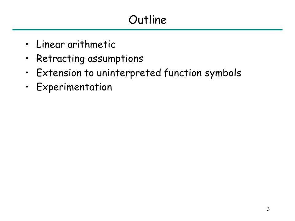 3 Outline Linear arithmetic Retracting assumptions Extension to uninterpreted function symbols Experimentation