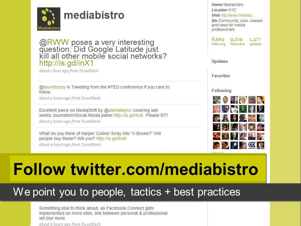 Follow twitter.com/mediabistro We point you to people, tactics + best practices