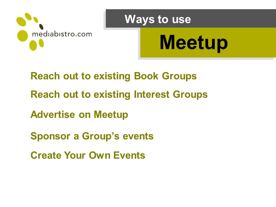 Ways to use Meetup Reach out to existing Book Groups Reach out to existing Interest Groups Advertise on Meetup Sponsor a Groups events Create Your Own Events