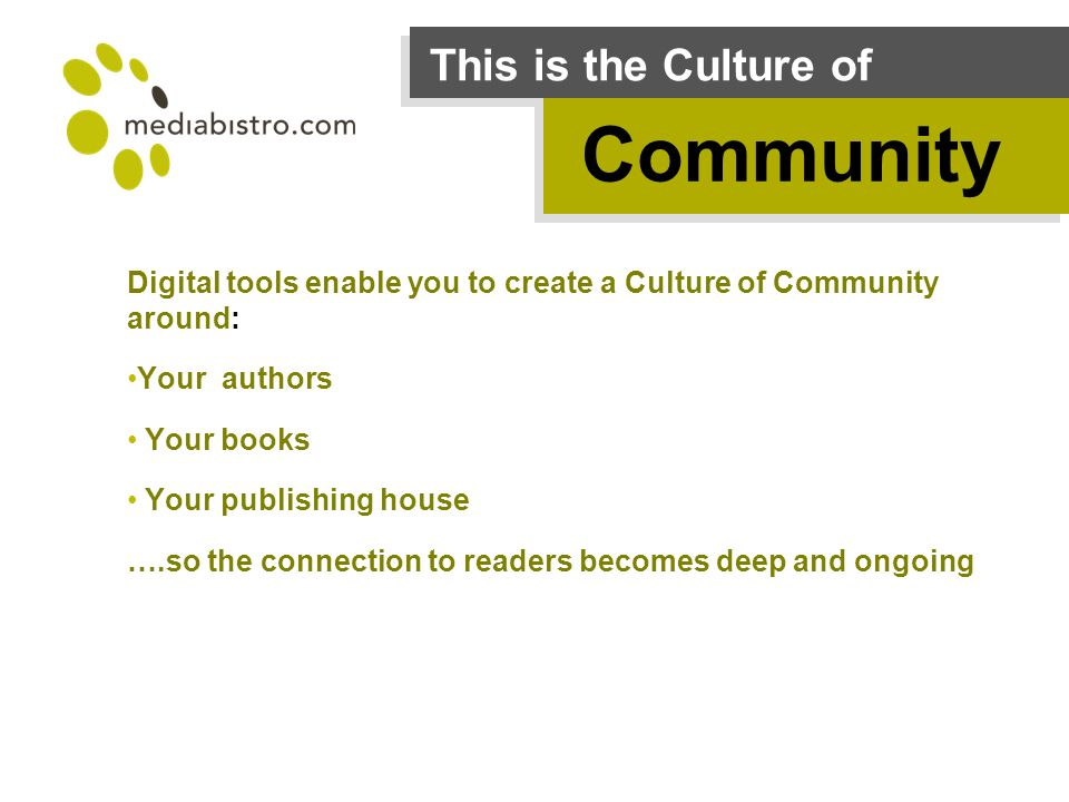 This is the Culture of Community Digital tools enable you to create a Culture of Community around: Your authors Your books Your publishing house ….so