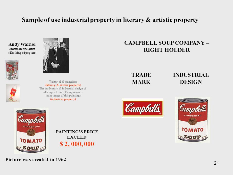 21 CAMPBELL SOUP COMPANY – RIGHT HOLDER Andy Warhol American fine artist «The king of pop art» Writer of 48 paintings (literary & artistic property) The trademark & industrial design of «Campbell Soup Company» are main image of this paintings (industrial property) Picture was created in 1962 PAINTINGS PRICE EXCEED $ 2, 000, 000 TRADE MARK INDUSTRIAL DESIGN Sample of use industrial property in literary & artistic property