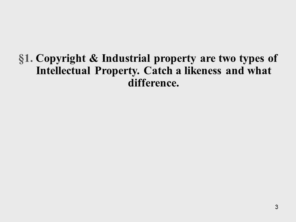 3 §1. Copyright & Industrial property are two types of Intellectual Property.