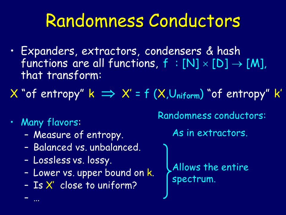 Randomness Conductors Expanders, extractors, condensers & hash functions are all functions, f : [N] [D] [M], that transform: X of entropy k X = f (X,U niform ) of entropy k Many flavors: –Measure of entropy.