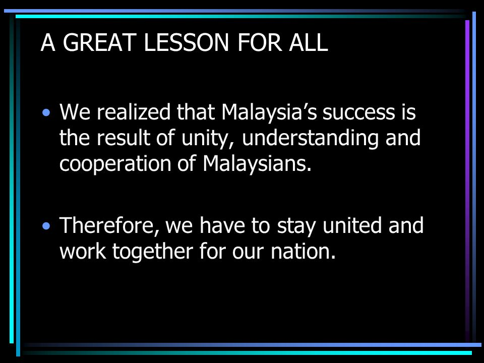 A GREAT LESSON FOR ALL We realized that Malaysias success is the result of unity, understanding and cooperation of Malaysians.