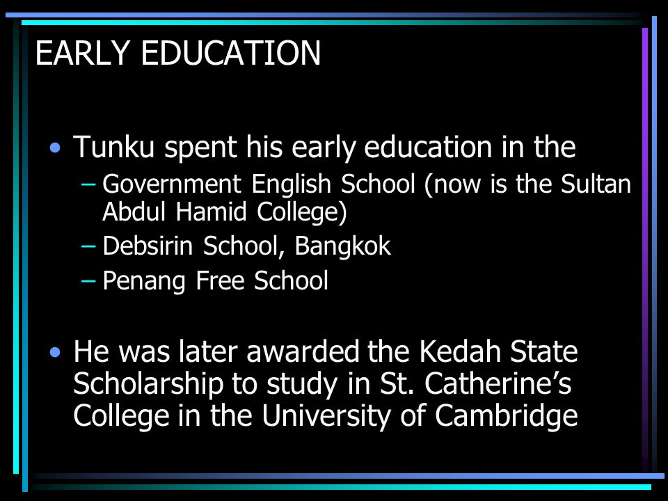 EARLY EDUCATION Tunku spent his early education in the –Government English School (now is the Sultan Abdul Hamid College) –Debsirin School, Bangkok –Penang Free School He was later awarded the Kedah State Scholarship to study in St.