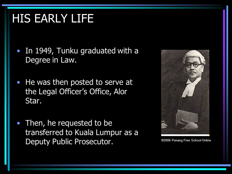 HIS EARLY LIFE In 1949, Tunku graduated with a Degree in Law.
