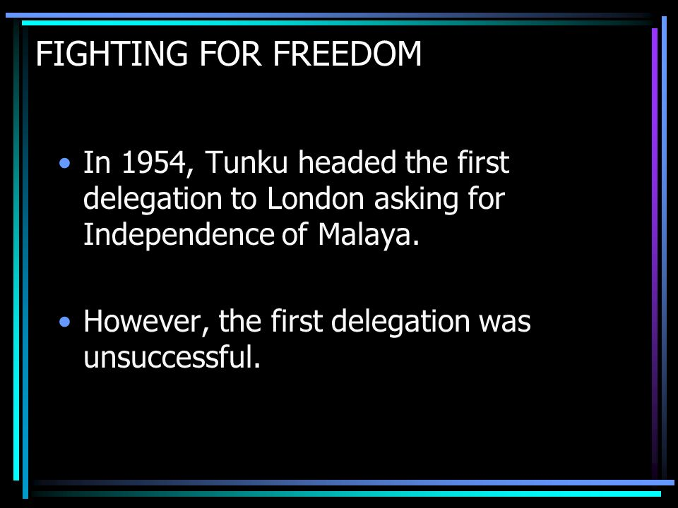 FIGHTING FOR FREEDOM In 1954, Tunku headed the first delegation to London asking for Independence of Malaya.
