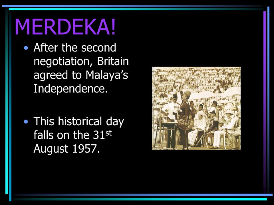 MERDEKA. After the second negotiation, Britain agreed to Malayas Independence.