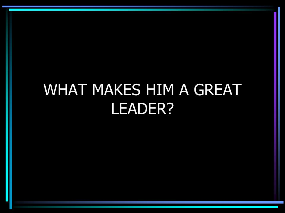 WHAT MAKES HIM A GREAT LEADER?