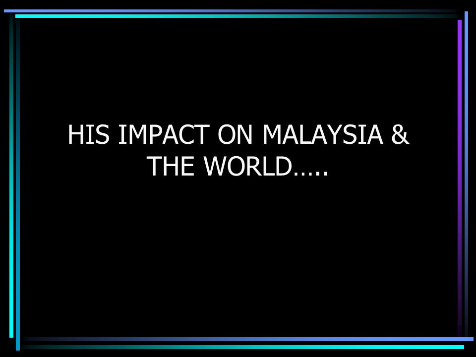HIS IMPACT ON MALAYSIA & THE WORLD…..