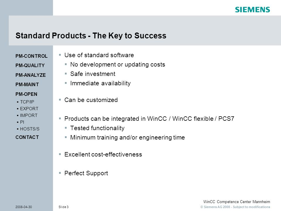 © Siemens AG 2008 - Subject to modifications WinCC Competence Center Mannheim 2008-04-30Slide 4 PM-OPEN EXPORT Export of process data Export of process and archive data in text files Flexible, individual layout of target file Export to any storage medium (local / network) Dynamic generation of file names Tag Logging Tag Logging Alarm Logging Alarm Logging Graphics PM- OPEN EXPORT PM- OPEN EXPORT PM-QUALITY PM-CONTROL PM-MAINT PM-ANALYZE CONTACT HOSTS/S PI IMPORT EXPORT TCP/IP PM-OPEN