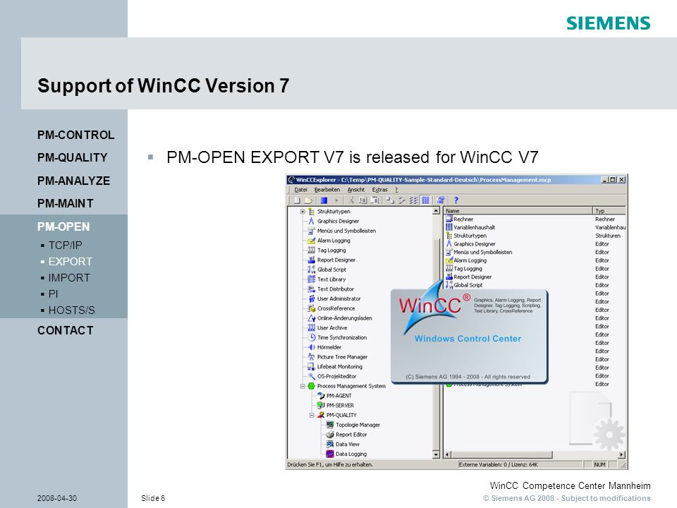 © Siemens AG 2008 - Subject to modifications WinCC Competence Center Mannheim 2008-04-30Slide 6 Support of WinCC Version 7 PM-OPEN EXPORT V7 is releas