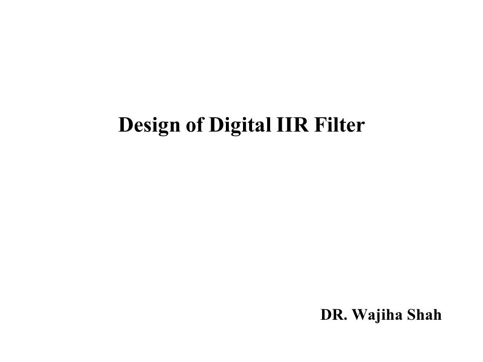 Design of Digital IIR Filter DR. Wajiha Shah