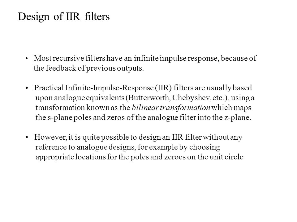 Most recursive filters have an infinite impulse response, because of the feedback of previous outputs. Practical Infinite-Impulse-Response (IIR) filte