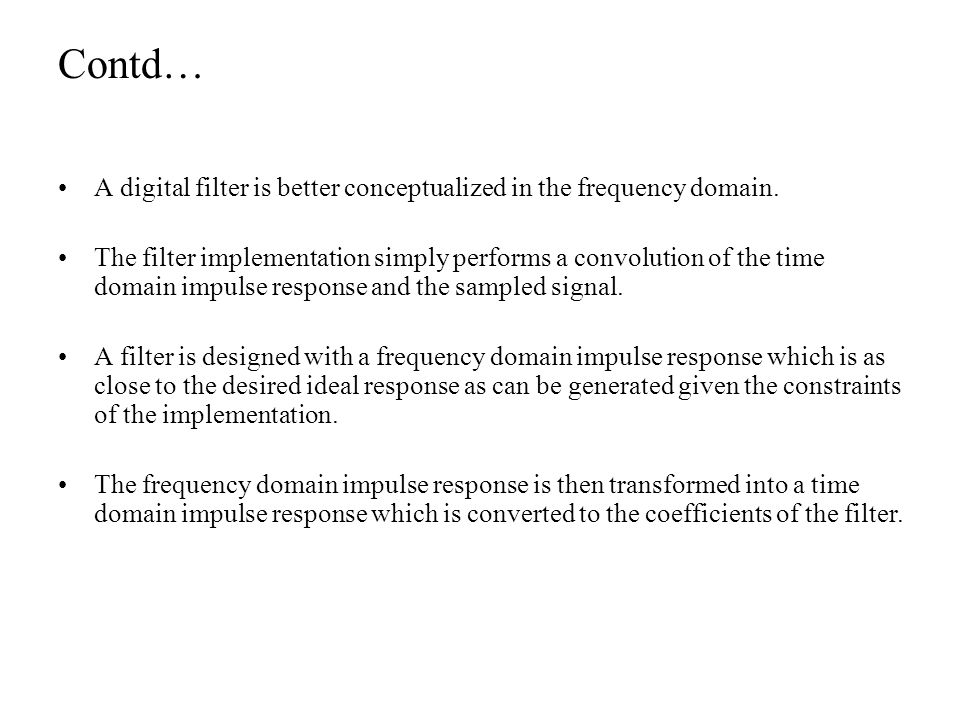 Contd… A digital filter is better conceptualized in the frequency domain. The filter implementation simply performs a convolution of the time domain i