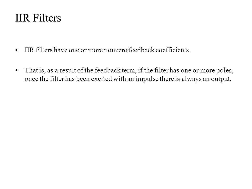 IIR Filters IIR filters have one or more nonzero feedback coefficients. That is, as a result of the feedback term, if the filter has one or more poles