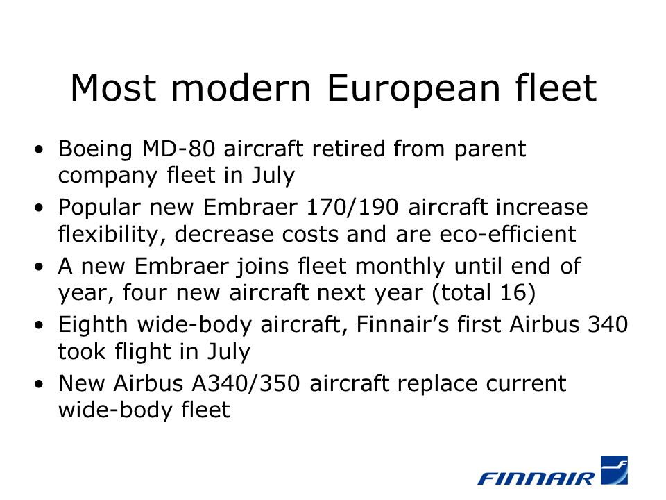 Most modern European fleet Boeing MD-80 aircraft retired from parent company fleet in July Popular new Embraer 170/190 aircraft increase flexibility, decrease costs and are eco-efficient A new Embraer joins fleet monthly until end of year, four new aircraft next year (total 16) Eighth wide-body aircraft, Finnairs first Airbus 340 took flight in July New Airbus A340/350 aircraft replace current wide-body fleet