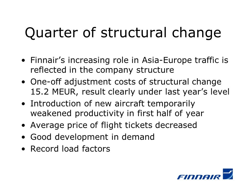 Quarter of structural change Finnairs increasing role in Asia-Europe traffic is reflected in the company structure One-off adjustment costs of structural change 15.2 MEUR, result clearly under last years level Introduction of new aircraft temporarily weakened productivity in first half of year Average price of flight tickets decreased Good development in demand Record load factors