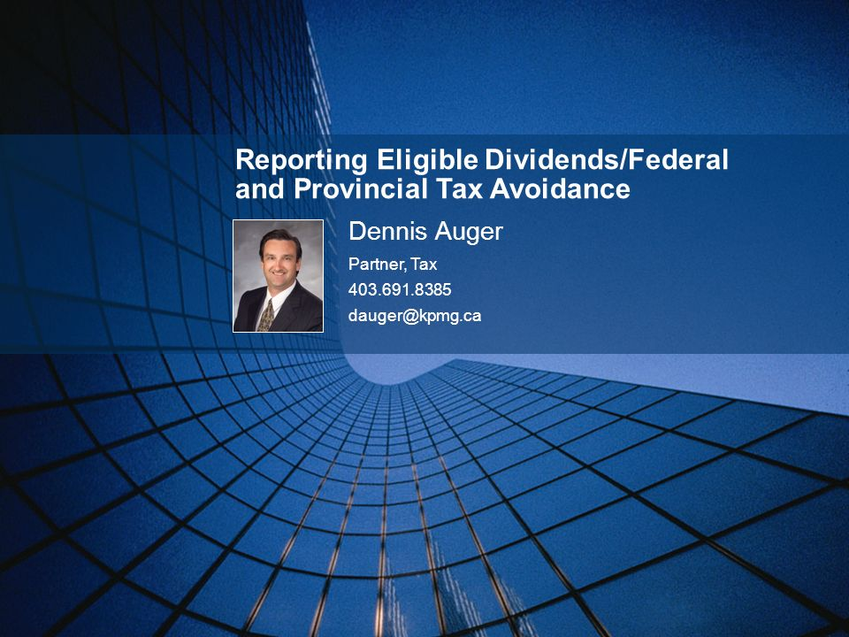 Reporting Eligible Dividends/Federal and Provincial Tax Avoidance Dennis Auger Partner, Tax 403.691.8385 dauger@kpmg.ca