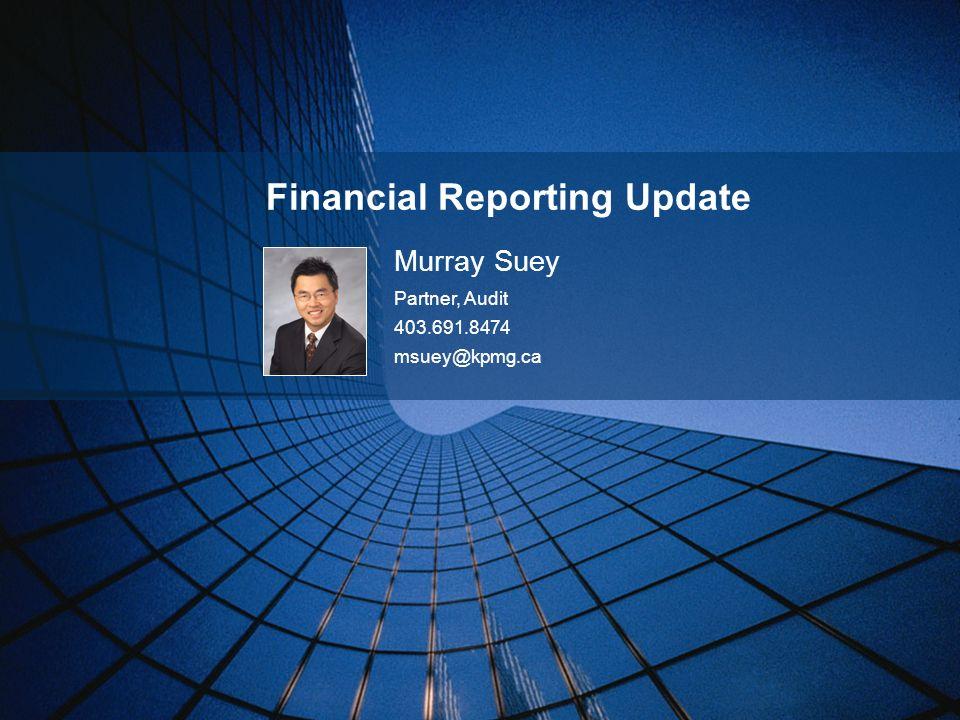 Financial Reporting Update Murray Suey Partner, Audit 403.691.8474 msuey@kpmg.ca
