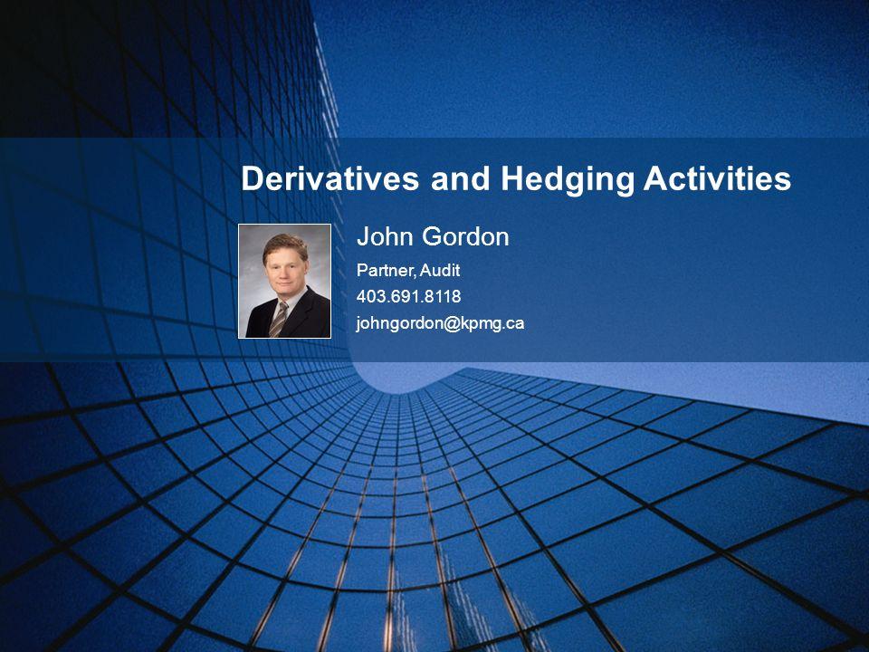 Derivatives and Hedging Activities John Gordon Partner, Audit 403.691.8118 johngordon@kpmg.ca