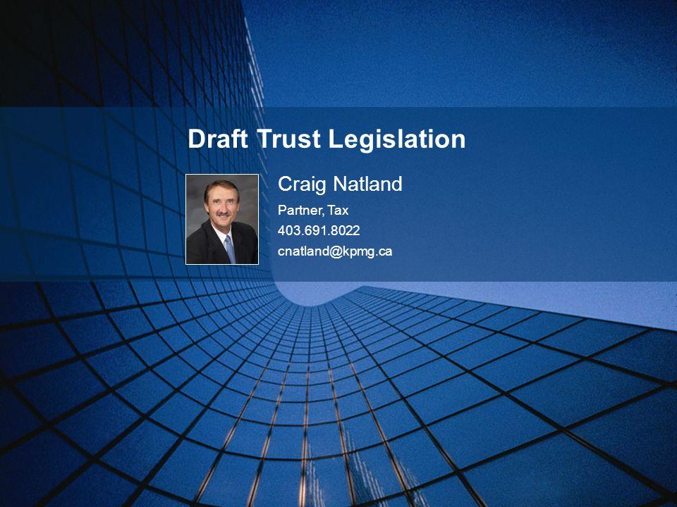 Draft Trust Legislation Craig Natland Partner, Tax 403.691.8022 cnatland@kpmg.ca