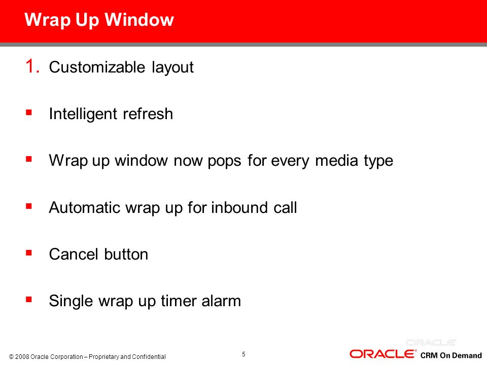 © 2008 Oracle Corporation – Proprietary and Confidential 5 Wrap Up Window 1. Customizable layout Intelligent refresh Wrap up window now pops for every
