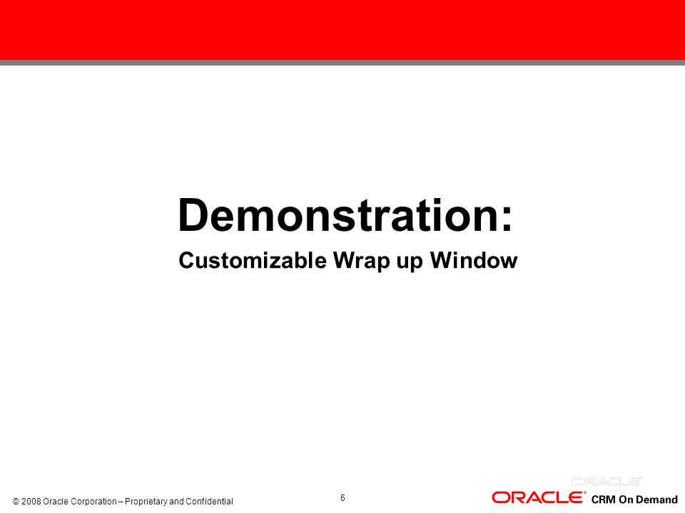 © 2008 Oracle Corporation – Proprietary and Confidential 6 Demonstration: Demo: Customizable Wrap up Window