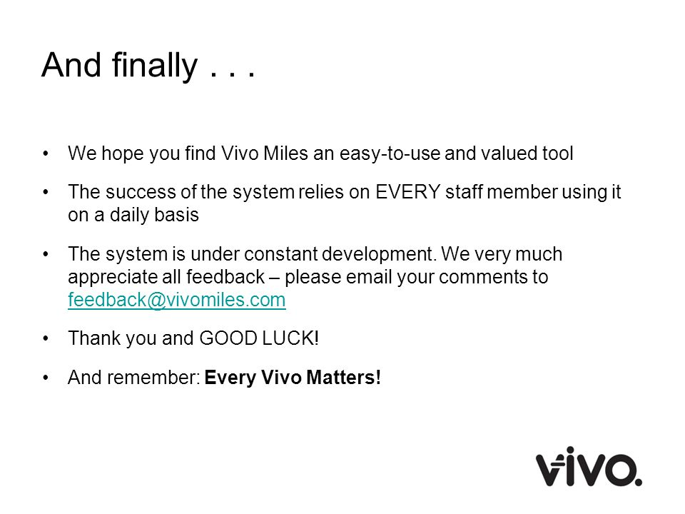 And finally... We hope you find Vivo Miles an easy-to-use and valued tool The success of the system relies on EVERY staff member using it on a daily b