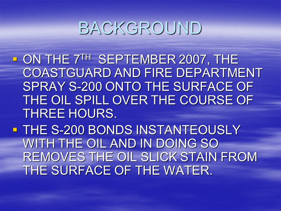 BACKGROUND ON THE 7 TH SEPTEMBER 2007, THE COASTGUARD AND FIRE DEPARTMENT SPRAY S-200 ONTO THE SURFACE OF THE OIL SPILL OVER THE COURSE OF THREE HOURS