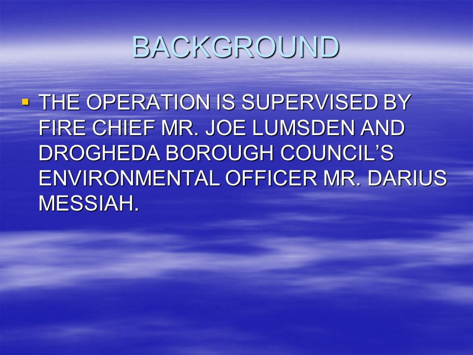 BACKGROUND THE OPERATION IS SUPERVISED BY FIRE CHIEF MR.