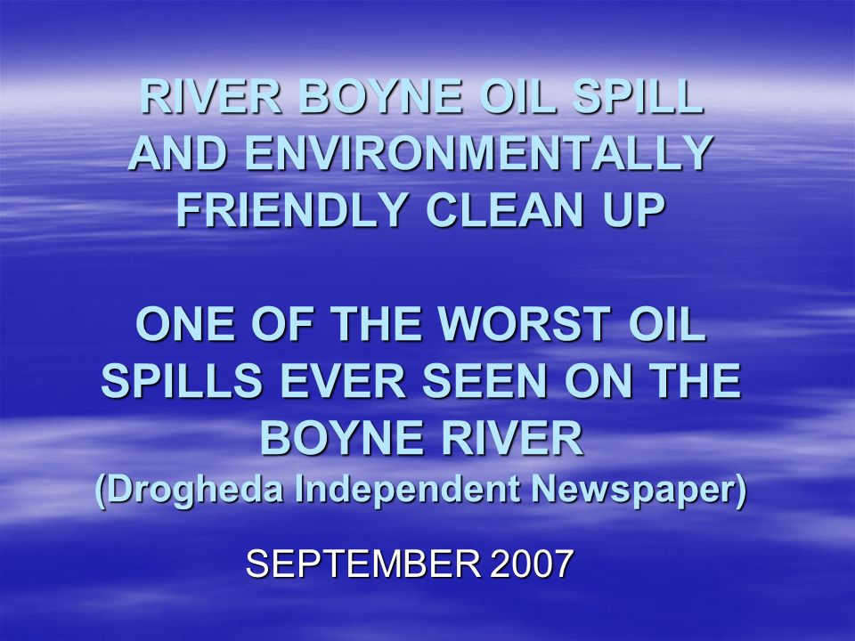 RIVER BOYNE OIL SPILL AND ENVIRONMENTALLY FRIENDLY CLEAN UP ONE OF THE WORST OIL SPILLS EVER SEEN ON THE BOYNE RIVER (Drogheda Independent Newspaper) SEPTEMBER 2007
