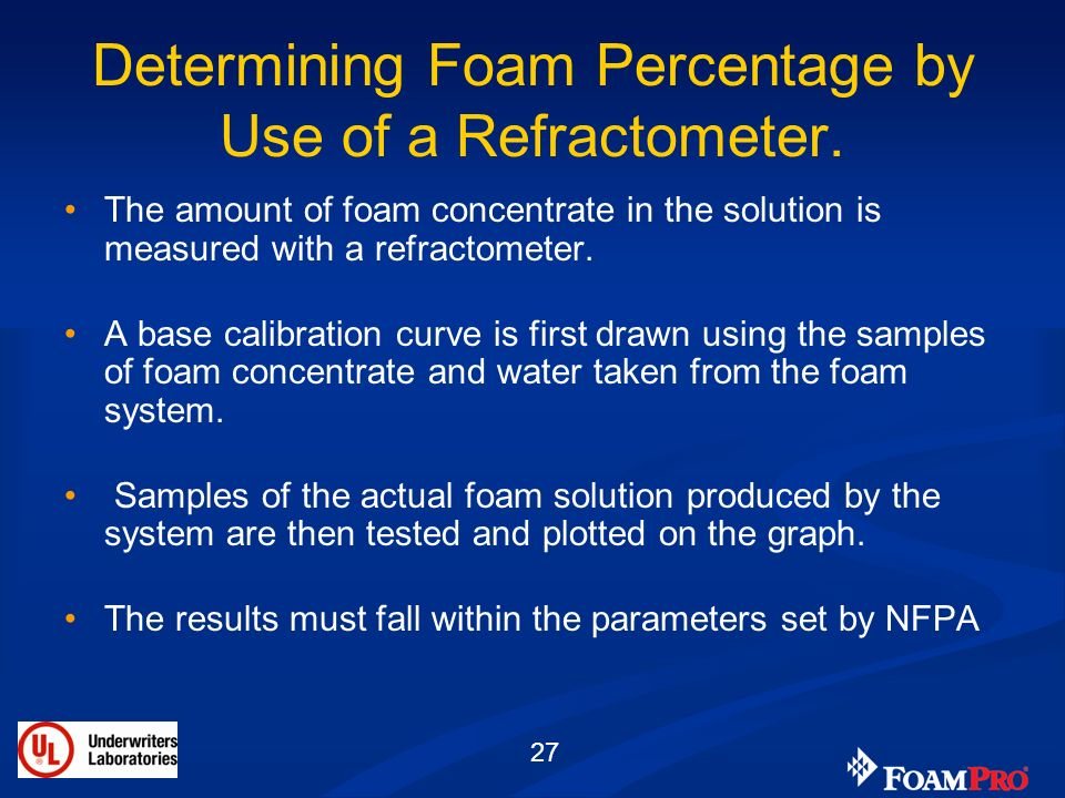 27 Determining Foam Percentage by Use of a Refractometer. The amount of foam concentrate in the solution is measured with a refractometer. A base cali