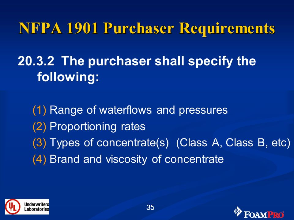 35 NFPA 1901 Purchaser Requirements 20.3.2 The purchaser shall specify the following: (1)Range of waterflows and pressures (2)Proportioning rates (3)T