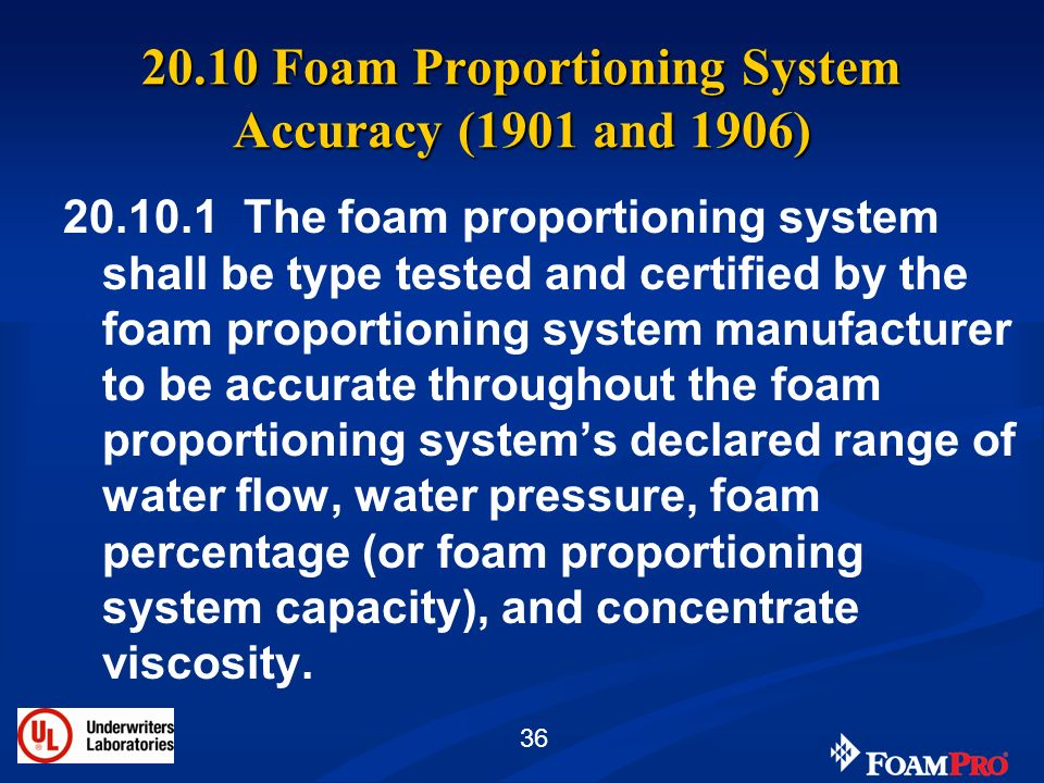 36 20.10 Foam Proportioning System Accuracy (1901 and 1906) 20.10.1 The foam proportioning system shall be type tested and certified by the foam propo