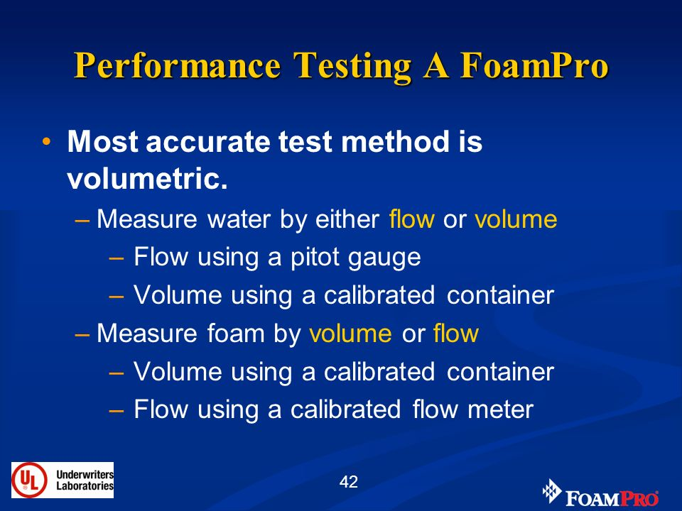42 Performance Testing A FoamPro Most accurate test method is volumetric. –Measure water by either flow or volume – Flow using a pitot gauge – Volume