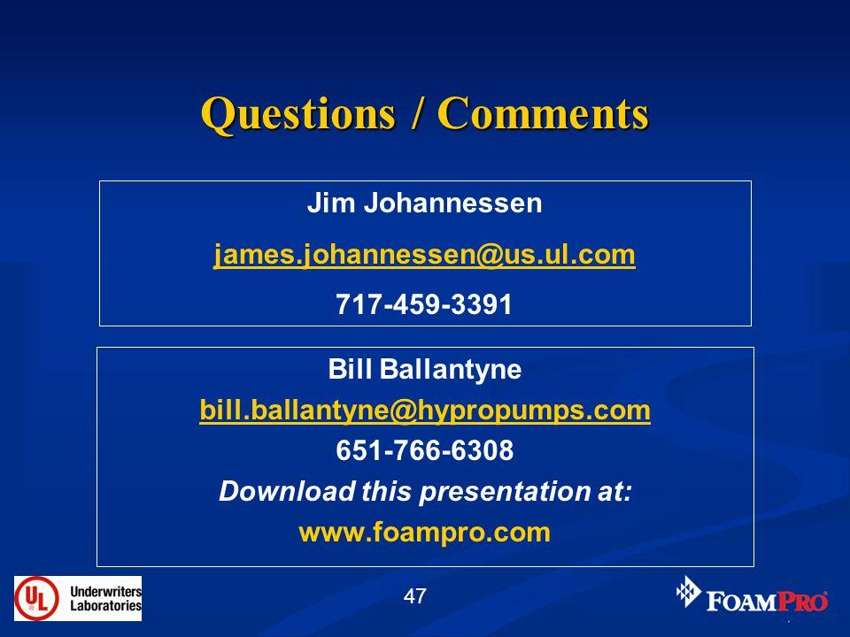 47 Questions / Comments Bill Ballantyne bill.ballantyne@hypropumps.com 651-766-6308 Download this presentation at: www.foampro.com Jim Johannessen jam