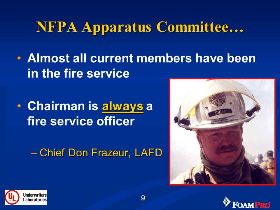 9 NFPA Apparatus Committee… Almost all current members have been in the fire service alwaysChairman is always a fire service officer –Chief Don Frazeu
