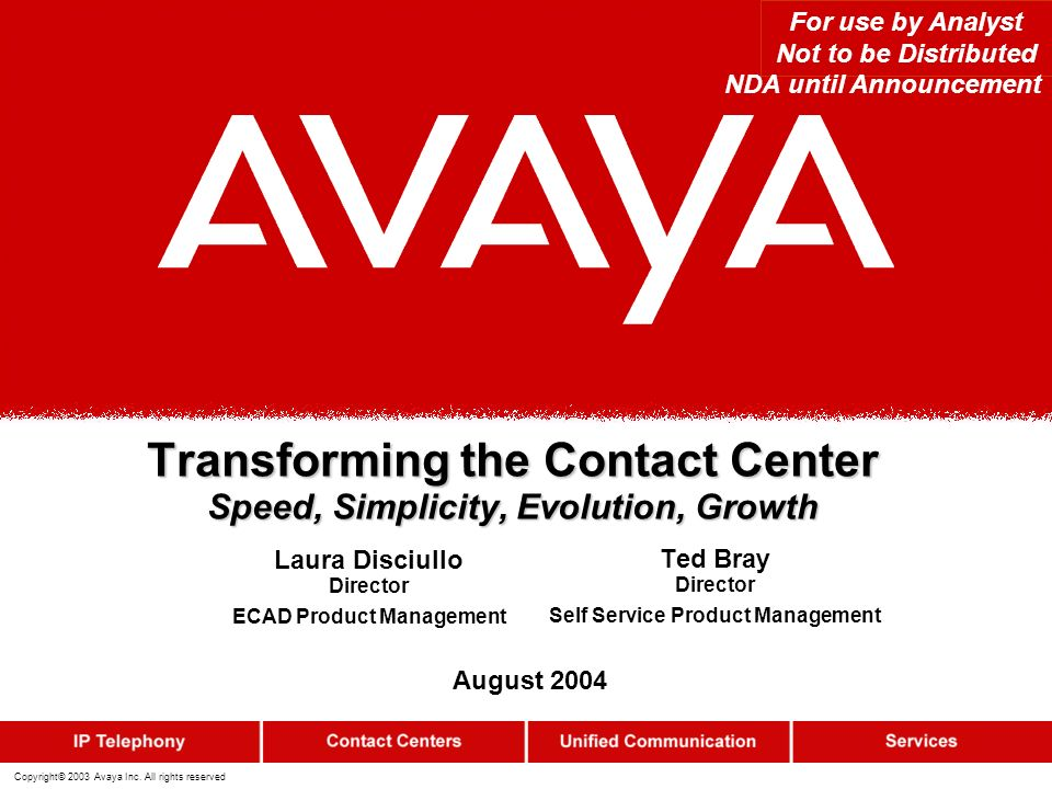 Copyright© 2003 Avaya Inc. All rights reserved Transforming the Contact Center Speed, Simplicity, Evolution, Growth For use by Analyst Not to be Distr