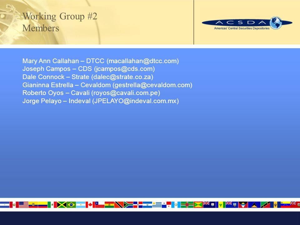 Mary Ann Callahan – DTCC (macallahan@dtcc.com) Joseph Campos – CDS (jcampos@cds.com) Dale Connock – Strate (dalec@strate.co.za) Gianinna Estrella – Cevaldom (gestrella@cevaldom.com) Roberto Oyos – Cavali (royos@cavali.com.pe) Jorge Pelayo – Indeval (JPELAYO@indeval.com.mx) Working Group #2 Members