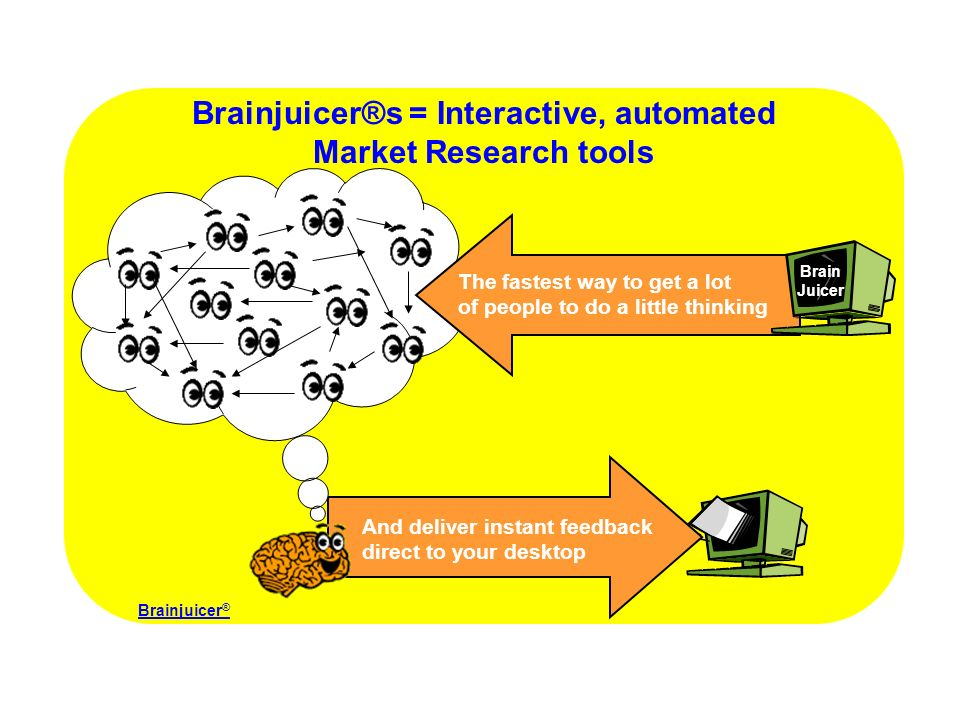 Brainjuicer®s = Interactive, automated Market Research tools And deliver instant feedback direct to your desktop The fastest way to get a lot of people to do a little thinking Brainjuicer ® Brain Juicer