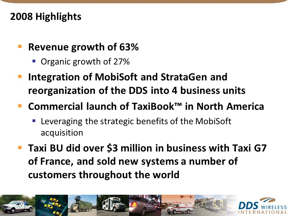 2008 Highlights Revenue growth of 63% Organic growth of 27% Integration of MobiSoft and StrataGen and reorganization of the DDS into 4 business units Commercial launch of TaxiBook in North America Leveraging the strategic benefits of the MobiSoft acquisition Taxi BU did over $3 million in business with Taxi G7 of France, and sold new systems a number of customers throughout the world