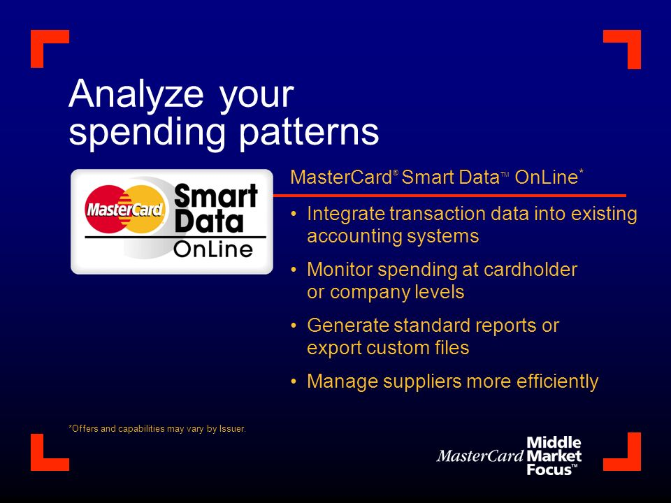 Analyze your spending patterns MasterCard ® Smart Data TM OnLine * Integrate transaction data into existing accounting systems Monitor spending at cardholder or company levels Generate standard reports or export custom files Manage suppliers more efficiently *Offers and capabilities may vary by Issuer.