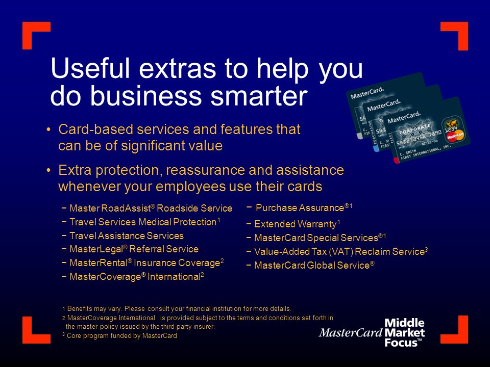 Card-based services and features that can be of significant value Extra protection, reassurance and assistance whenever your employees use their cards Useful extras to help you do business smarter Master RoadAssist ® Roadside Service Travel Services Medical Protection 1 Travel Assistance Services MasterLegal ® Referral Service MasterRental ® Insurance Coverage 2 MasterCoverage ® International 2 1 Benefits may vary.